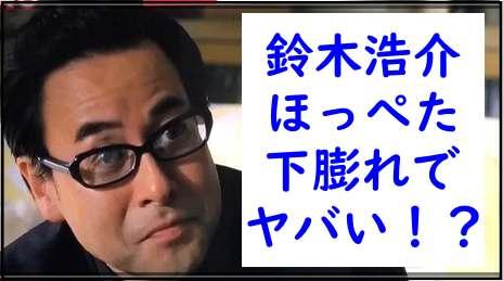 鈴木浩介のほっぺたが下膨れでヤバい!?