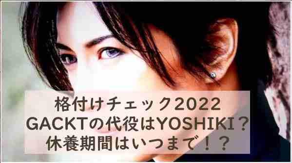 格付けチェック2022でGACKTの代役はYOSHIKI?休養期間はいつまで!?
