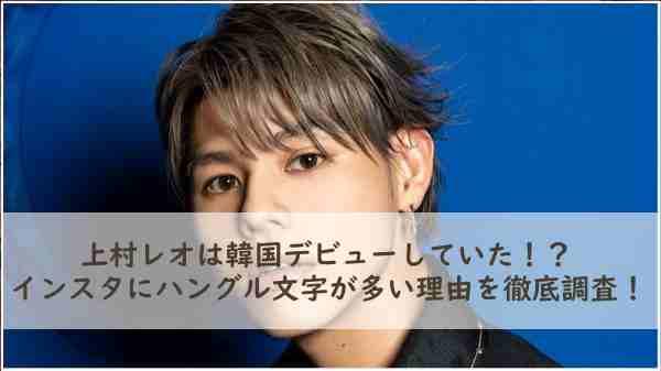 上村レオは韓国デビューしていた!?インスタにハングル文字が多い理由を徹底調査!