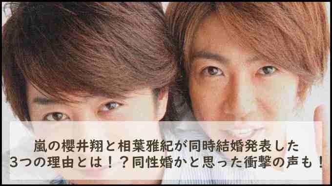 嵐の櫻井翔と相葉雅紀が同時結婚発表した3つの理由とは!?同性婚かと思った衝撃の声も!